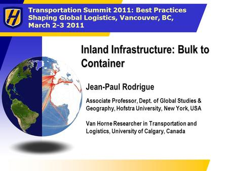 Transportation Summit 2011: Best Practices Shaping Global Logistics, Vancouver, BC, March 2-3 2011 Inland Infrastructure: Bulk to Container Jean-Paul Rodrigue.
