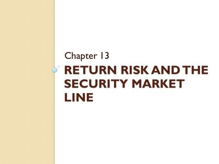 RETURN RISK AND THE SECURITY MARKET LINE Chapter 13.