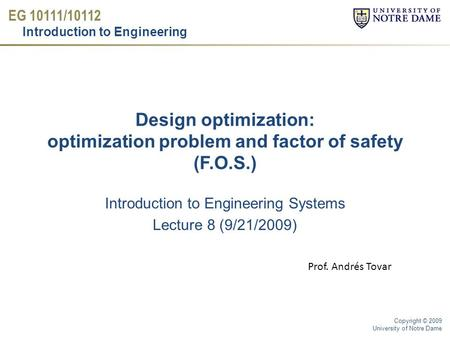 EG 10111/10112 Introduction to Engineering Copyright © 2009 University of Notre Dame Design optimization: optimization problem and factor of safety (F.O.S.)