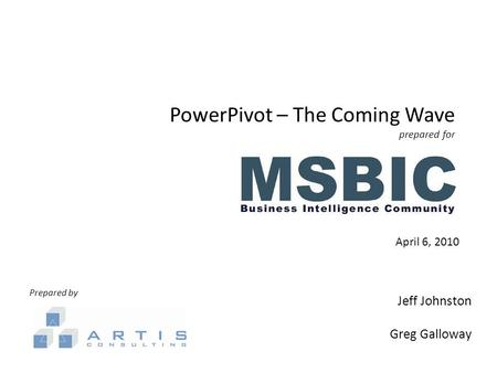 PowerPivot – The Coming Wave prepared for April 6, 2010 Prepared by Jeff Johnston Greg Galloway.