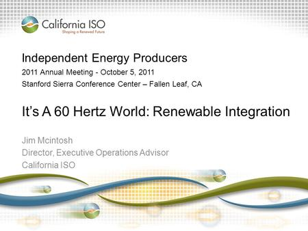 Jim Mcintosh Director, Executive Operations Advisor California ISO Independent Energy Producers 2011 Annual Meeting - October 5, 2011 Stanford Sierra Conference.