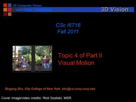 3D Computer Vision and Video Computing 3D Vision Topic 4 of Part II Visual Motion CSc I6716 Fall 2011 Cover Image/video credits: Rick Szeliski, MSR Zhigang.