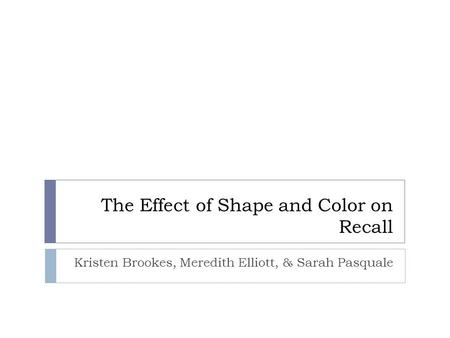 The Effect of Shape and Color on Recall Kristen Brookes, Meredith Elliott, & Sarah Pasquale.