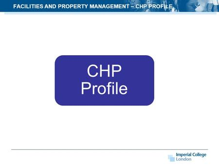 FACILITIES AND PROPERTY MANAGEMENT – CHP PROFILE CHP Profile.