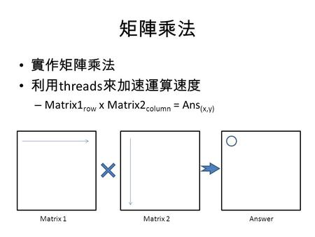 矩陣乘法 實作矩陣乘法 利用 threads 來加速運算速度 – Matrix1 row x Matrix2 column = Ans (x,y) Matrix 1Matrix 2Answer.
