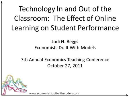 Technology In and Out of the Classroom: The Effect of Online Learning on Student Performance Jodi N. Beggs Economists Do It With Models 7th Annual Economics.