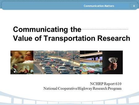 Communication Matters Communicating the Value of Transportation Research NCHRP Report 610 National Cooperative Highway Research Program 0.