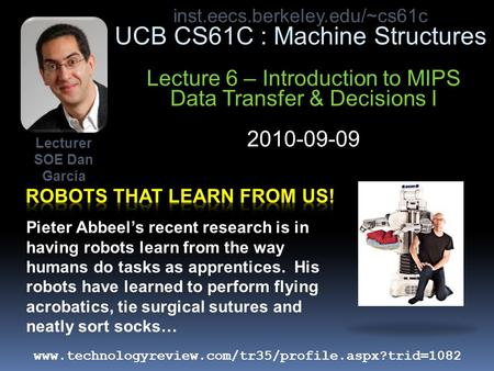 Inst.eecs.berkeley.edu/~cs61c UCB CS61C : Machine Structures Lecture 6 – Introduction to MIPS Data Transfer & Decisions I 2010-09-09 Pieter Abbeel's recent.