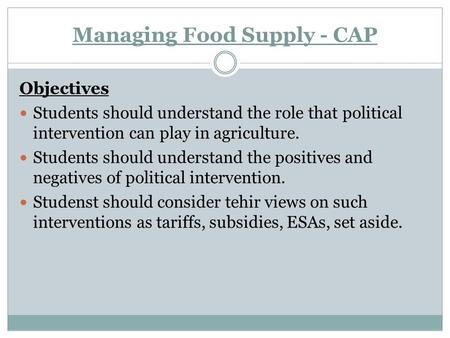 Managing Food Supply - CAP Objectives Students should understand the role that political intervention can play in agriculture. Students should understand.
