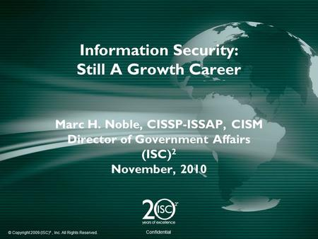 © Copyright 2009 (ISC)², Inc. All Rights Reserved. Confidential Information Security: Still A Growth Career Marc H. Noble, CISSP-ISSAP, CISM Director of.