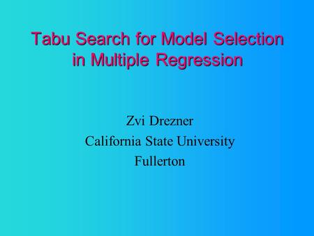 Tabu Search for Model Selection in Multiple Regression Zvi Drezner California State University Fullerton.