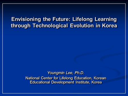Envisioning the Future: Lifelong Learning through Technological Evolution in Korea Youngmin Lee, Ph.D. National Center for Lifelong <strong>Education</strong>, Korean <strong>Educational</strong>.