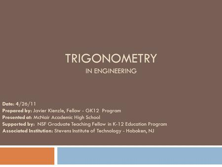 TRIGONOMETRY IN ENGINEERING Date: 4/26/11 Prepared by: Javier Kienzle, Fellow - GK12 Program Presented at: McNair Academic High School Supported by: NSF.