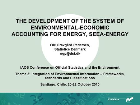THE DEVELOPMENT OF THE SYSTEM OF ENVIRONMENTAL-ECONOMIC ACCOUNTING FOR ENERGY, SEEA-ENERGY Ole Gravgård Pedersen, Statistics Denmark IAOS Conference.