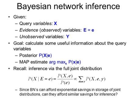 Bayesian network inference Given: –Query variables: X –Evidence (observed) variables: E = e –Unobserved variables: Y Goal: calculate some useful information.