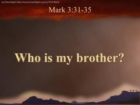Who is my brother? Mark 3:31-35. Mark 3:31-32 31 Then His brothers and His mother came, and standing outside they sent to Him, calling Him. 32 And a multitude.