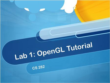 Lab 1: OpenGL Tutorial CS 282. What's the plan for today? Go over our framework code. Learn some basic OpenGL! Reveal Lab 1 Answer questions.