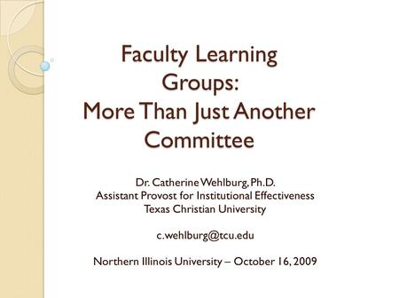 Faculty Learning Groups: More Than Just Another Committee Dr. Catherine Wehlburg, Ph.D. Assistant Provost for Institutional Effectiveness Texas Christian.