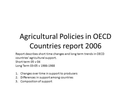 Agricultural Policies in OECD Countries report 2006 Report describes short time changes and long term trends in OECD countries' agricultural support. Short.