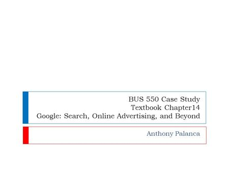 BUS 550 Case Study Textbook Chapter14 Google: Search, Online Advertising, and Beyond Anthony Palanca.