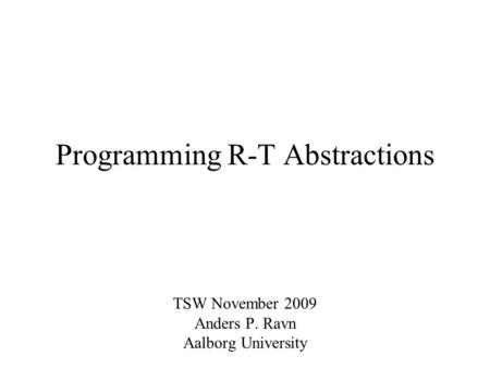 Programming R-T Abstractions TSW November 2009 Anders P. Ravn Aalborg University.