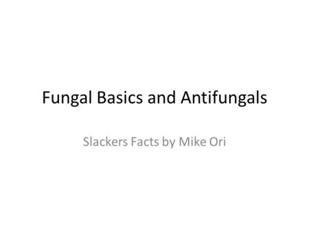 Fungal Basics and Antifungals Slackers Facts by Mike Ori.