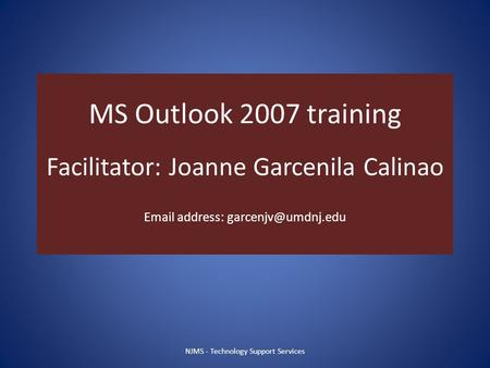 MS Outlook 2007 training Facilitator: Joanne Garcenila Calinao  address: NJMS - Technology Support Services.
