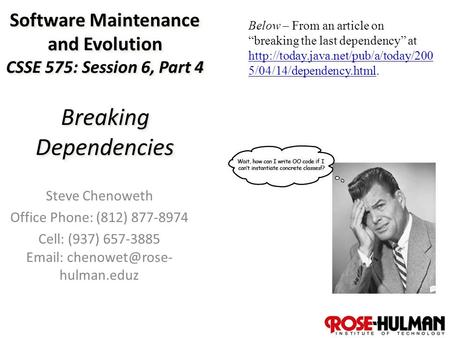 1 Software Maintenance and Evolution CSSE 575: Session 6, Part 4 Breaking Dependencies Steve Chenoweth Office Phone: (812) 877-8974 Cell: (937) 657-3885.