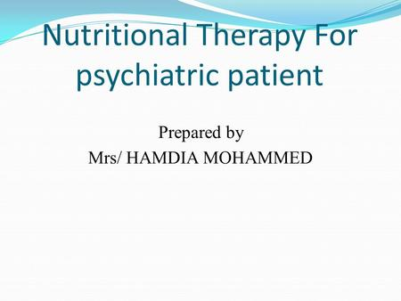 Nutritional Therapy For psychiatric patient Prepared by Mrs/ HAMDIA MOHAMMED.