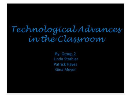 Technological Advances in the Classroom By: Group 2 Linda Strahler Patrick Hayes Gina Meyer.