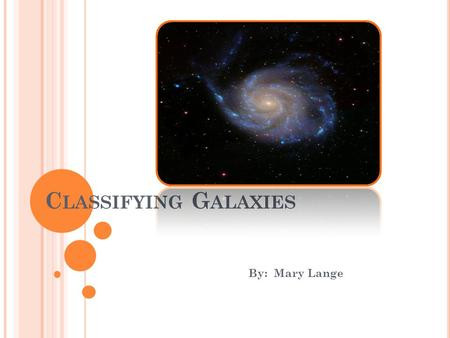 C LASSIFYING G ALAXIES By: Mary Lange. E DWIN H UBBLE November 20, 1889 – September 28, 1953 An American astronomer Confirmed other galaxies existed The.