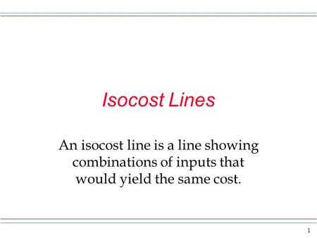 1 Isocost Lines An isocost line is a line showing combinations of inputs that would yield the same cost.