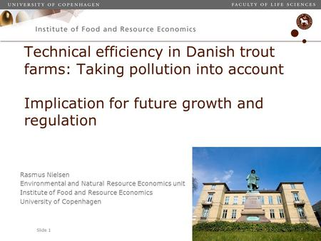 Slide 1 Technical efficiency in Danish trout farms: Taking pollution into account Implication for future growth and regulation Rasmus Nielsen Environmental.