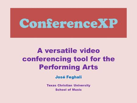 ConferenceXP A versatile video conferencing tool for the Performing Arts José Feghali Texas Christian University School of Music.
