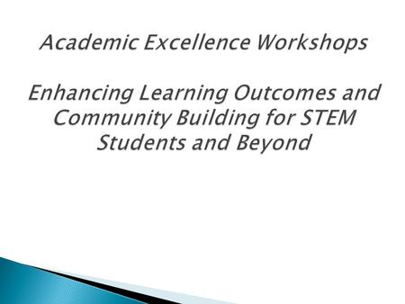 What is an Academic Excellence Workshop?  Group study, facilitated by trained peer leaders  Little to no lecturing  Interactive coaching, nurturing,