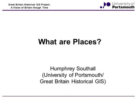 Great Britain Historical GIS Project: A Vision of Britain though Time What are Places? Humphrey Southall (University of Portsmouth/ Great Britain Historical.