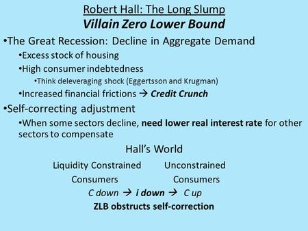 Robert Hall: The Long Slump Villain Zero Lower Bound The Great Recession: Decline in Aggregate Demand Excess stock of housing High consumer indebtedness.