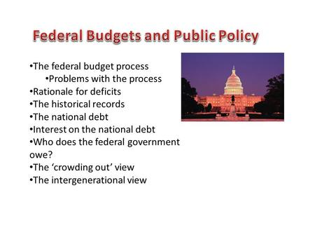 The federal budget process Problems with the process Rationale for deficits The historical records The national debt Interest on the national debt Who.