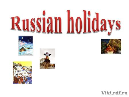 Calendar of holidays 1. New Year- January,1 2. Christmas-January,7 3. Fatherland Defender's Day-February,23 4. Women's Day –March,8 5. Maslenitsa 6. Easter.