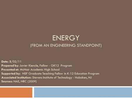 ENERGY (FROM AN ENGINEERING STANDPOINT) Date: 3/02/11 Prepared by: Javier Kienzle, Fellow - GK12 Program Presented at: McNair Academic High School Supported.
