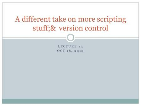 LECTURE 13 OCT 18, 2010 A different take on more scripting stuff;& version control.