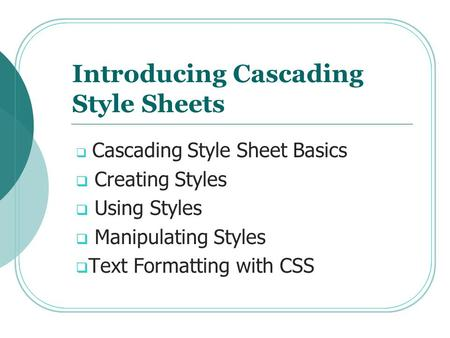 Introducing Cascading Style Sheets  Cascading Style Sheet Basics  Creating Styles  Using Styles  Manipulating Styles  Text Formatting with CSS.