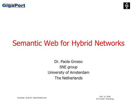 Feb. 21 2008 On*Vector Workshop Semantic Web for Hybrid Networks Dr. Paola Grosso SNE group University of Amsterdam The Netherlands.