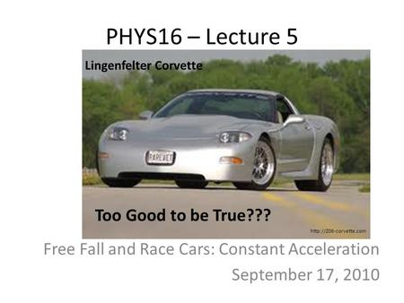 PHYS16 – Lecture 5 Free Fall and Race Cars: Constant Acceleration September 17, 2010 Too Good to be True??? Lingenfelter Corvette