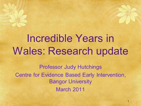 1 Incredible Years in Wales: Research update Professor Judy Hutchings Centre for Evidence Based Early Intervention, Bangor University March 2011.