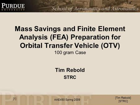 AAE450 Spring 2009 Mass Savings and Finite Element Analysis (FEA) Preparation for Orbital Transfer Vehicle (OTV) 100 gram Case Tim Rebold STRC [Tim Rebold]