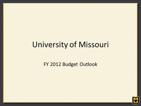 University of Missouri FY 2012 Budget Outlook. FY 2012 State Budget Outlook FY 2011 General Revenue Budget of $7.9 billion General Revenue: $7.0 billion.