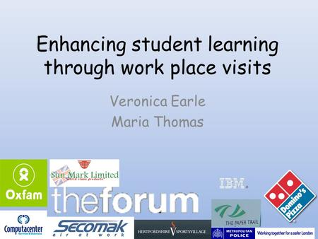 Enhancing student learning through work place visits Veronica Earle Maria Thomas.