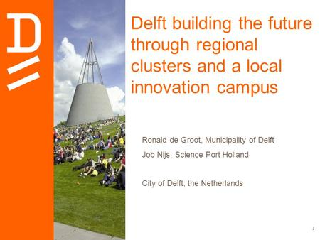 1 Delft building the future through regional clusters and a local innovation campus Ronald de Groot, Municipality of Delft Job Nijs, Science Port Holland.