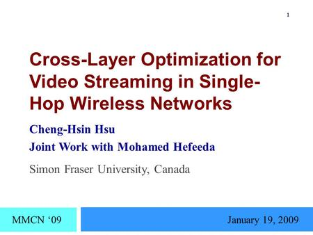 Cross-Layer Optimization for Video Streaming in Single- Hop Wireless Networks Cheng-Hsin Hsu Joint Work with Mohamed Hefeeda MMCN '09January 19, 2009 Simon.
